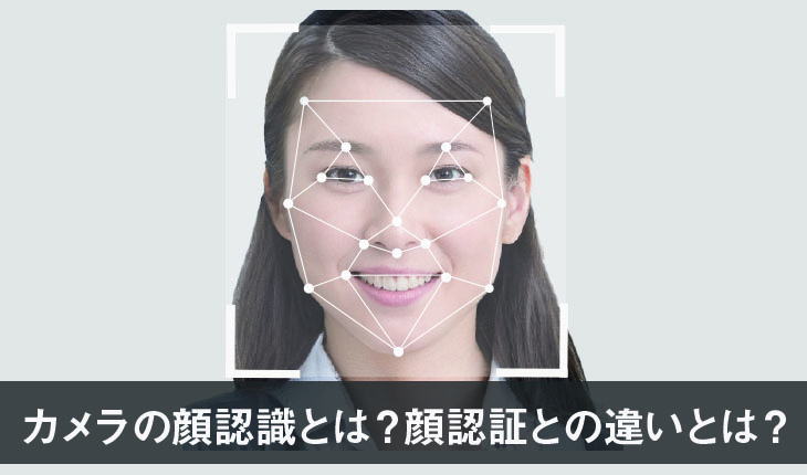 カメラの顔認識の仕組みとは?顔認証と顔認識は違うもの?   システム ...