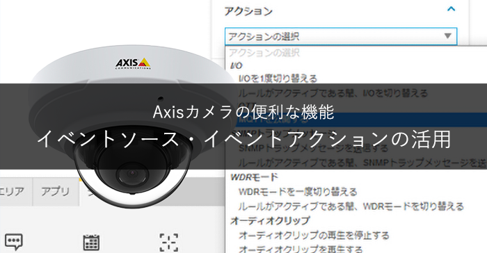 Axisカメラの便利な機能~イベントソース・イベントアクションの活用