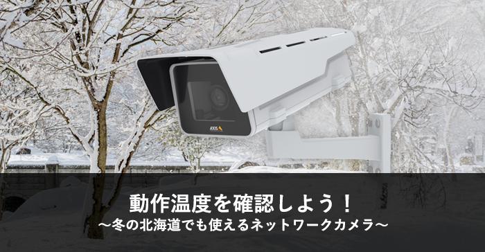 動作温度を確認しよう!~冬の北海道でも使えるネットワークカメラ~