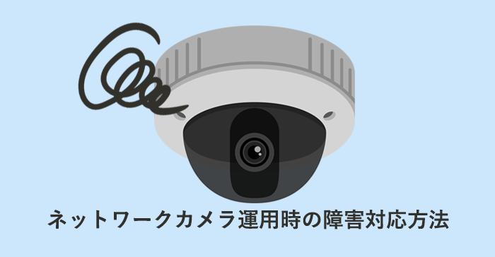 ネットワークカメラ運用時の障害対応方法